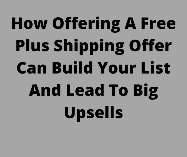 How Offering A Free Plus Shipping Offer Can Build Your List And Lead To Big Upsells