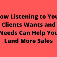 How Listening to Your Clients Wants and Needs Can Help You Land More Sales