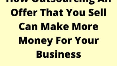 How Outsourcing An Offer That You Sell Can Make More Money For Your Business